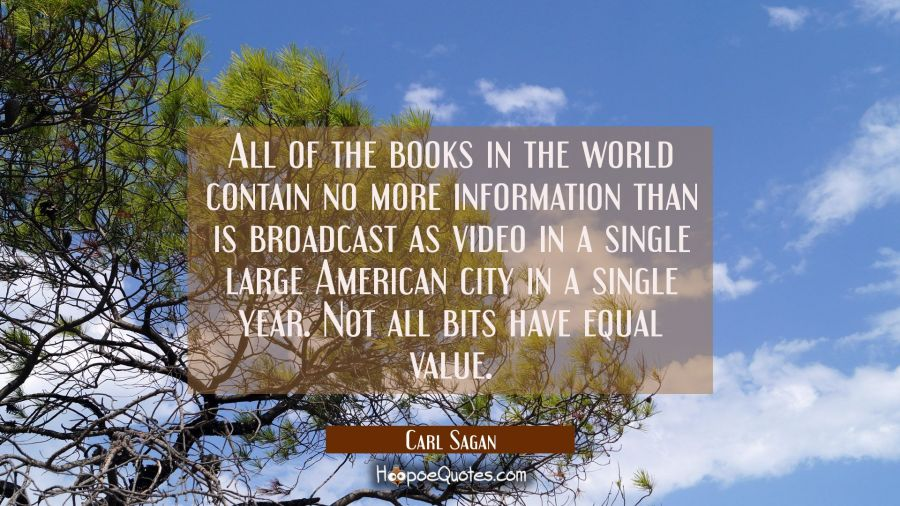 All of the books in the world contain no more information than is broadcast as video in a single la Carl Sagan Quotes