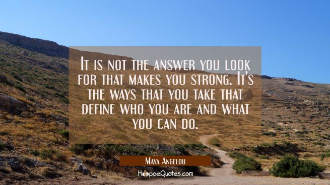 It is not the answer you look for that makes you strong. It's the ways that you take that define wh