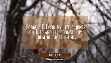 Forgive O Lord my little jokes on Thee and I'll forgive Thy great big joke on me. Robert Frost Quotes