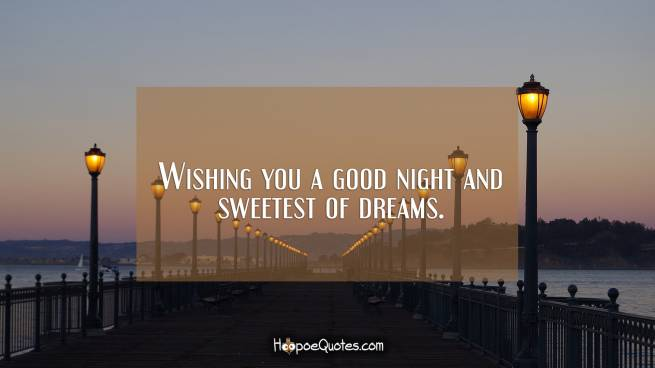 Wishing you a good night and sweetest of dreams.