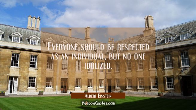 Everyone should be respected as an individual but no one idolized.