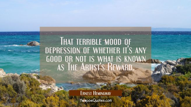 That terrible mood of depression of whether it's any good or not is what is known as The Artist's R