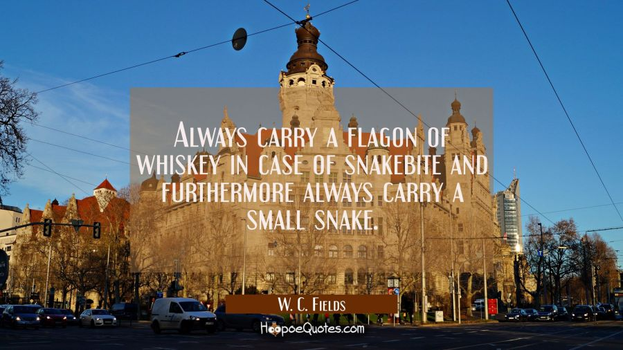 Always carry a flagon of whiskey in case of snakebite and furthermore always carry a small snake. W. C. Fields Quotes