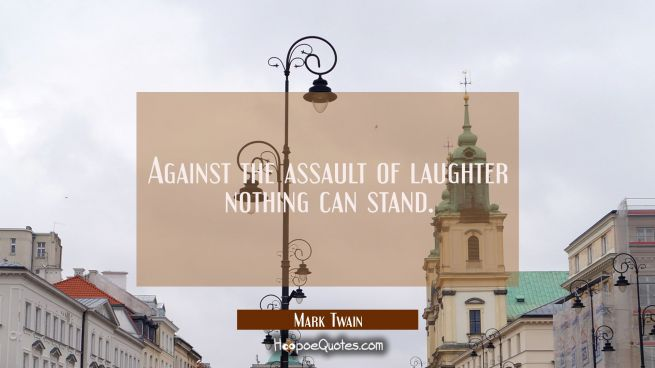 Against the assault of laughter nothing can stand.