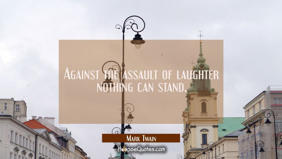 Against the assault of laughter nothing can stand. Mark Twain Quotes