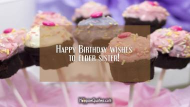 Happy Birthday wishes to elder sister! Birthday Quotes