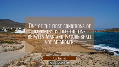 One of the first conditions of happiness is that the link between Man and Nature shall not be broke