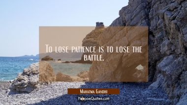 To lose patience is to lose the battle. Mahatma Gandhi Quotes
