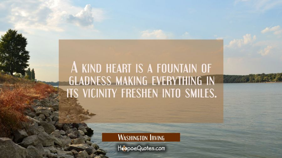 A kind heart is a fountain of gladness making everything in its vicinity freshen into smiles. Washington Irving Quotes