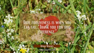 "True forgiveness is when you can say, ""Thank you for that experience."" Oprah Winfrey Quotes"