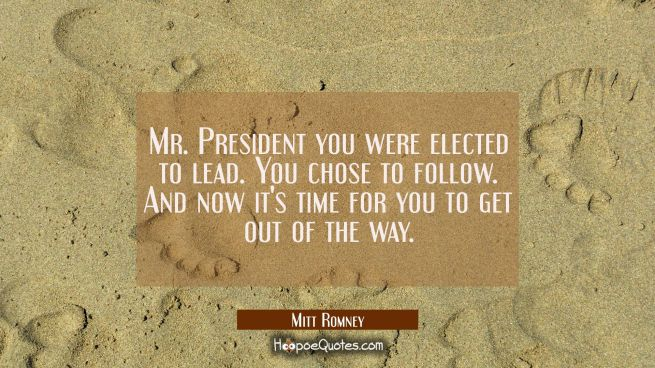 Mr. President you were elected to lead. You chose to follow. And now it's time for you to get out o