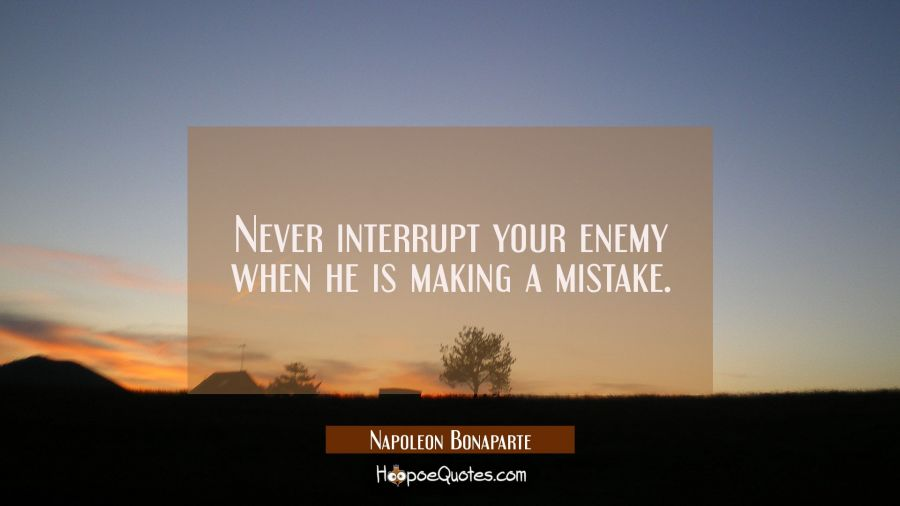 Never interrupt your enemy when he is making a mistake. Napoleon Bonaparte Quotes