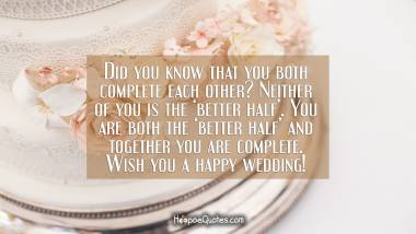 Did you know that you both complete each other? Neither of you is the 'better half'. You are both the 'better half' and together you are complete. Wish you a happy wedding! Wedding Quotes
