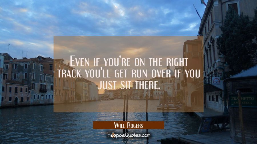 Even if you're on the right track you'll get run over if you just sit there. Will Rogers Quotes