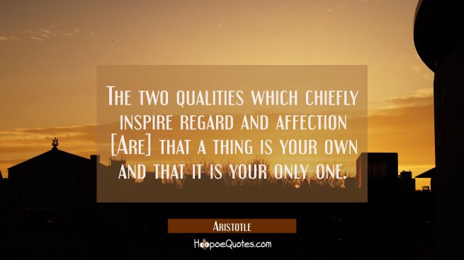 The two qualities which chiefly inspire regard and affection [Are] that a thing is your own and tha