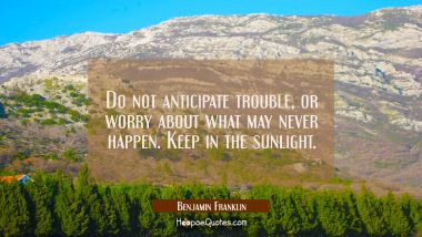 Do not anticipate trouble, or worry about what may never happen. Keep in the sunlight. Benjamin Franklin Quotes