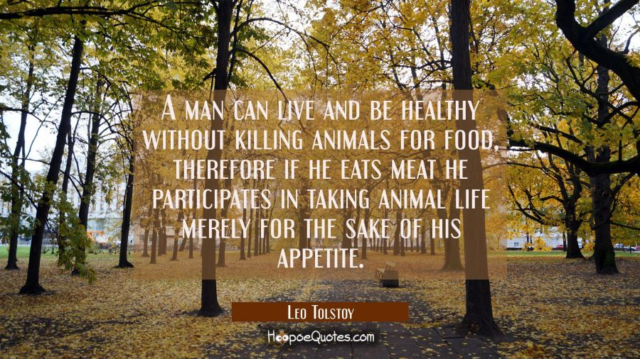 A man can live and be healthy without killing animals for food, therefore if he eats meat he partic Leo Tolstoy Quotes