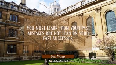 You must learn from your past mistakes but not lean on your past successes.