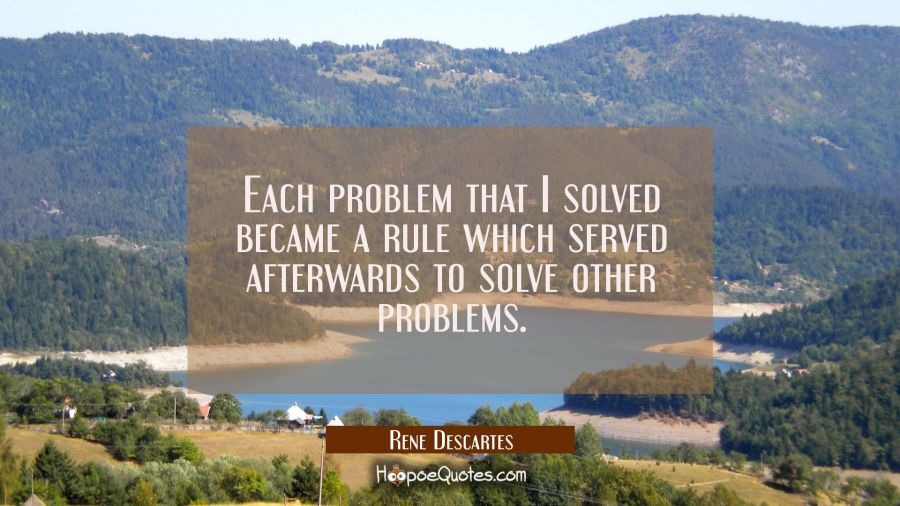 Each problem that I solved became a rule which served afterwards to solve other problems. Rene Descartes Quotes