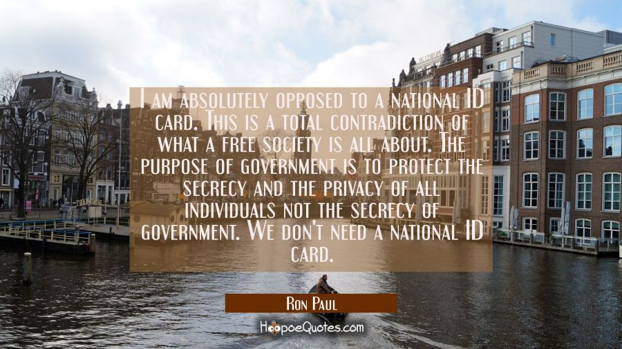 I am absolutely opposed to a national ID card. This is a total contradiction of what a free society Ron Paul Quotes