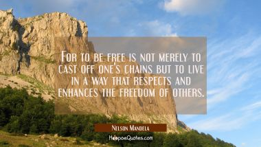 For to be free is not merely to cast off one's chains but to live in a way that respects and enhanc Nelson Mandela Quotes