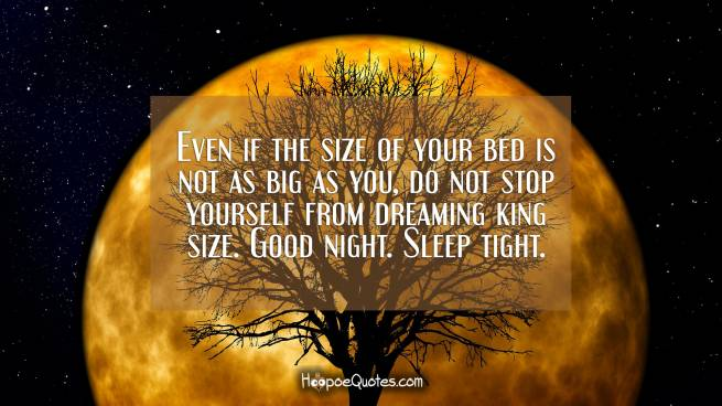 Even if the size of your bed is not as big as you, do not stop yourself from dreaming king size. Good night. Sleep tight.