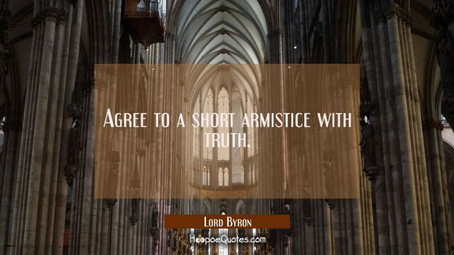 Agree to a short armistice with truth.