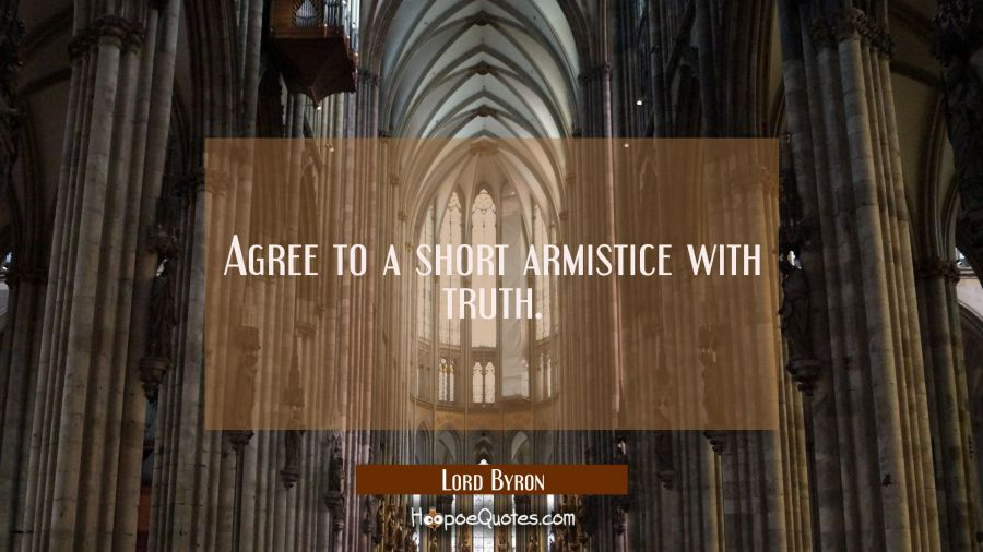Agree to a short armistice with truth. Lord Byron Quotes
