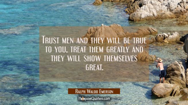 Trust men and they will be true to you, treat them greatly and they will show themselves great.