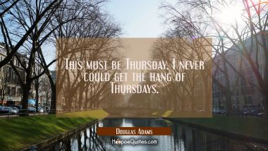 This must be Thursday. I never could get the hang of Thursdays.