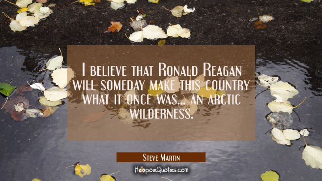 I believe that Ronald Reagan will someday make this country what it once was... an arctic wildernes