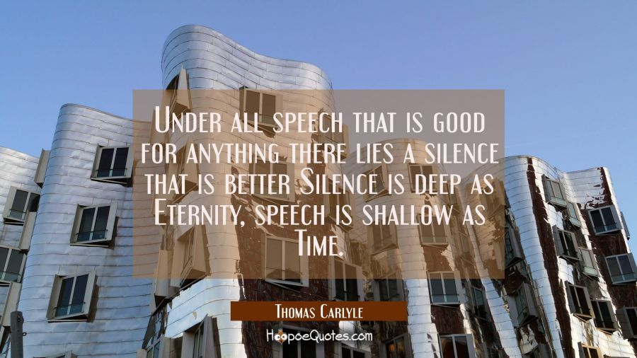 Under all speech that is good for anything there lies a silence that is better Silence is deep as E Thomas Carlyle Quotes