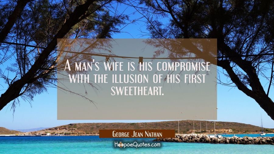 A man's wife is his compromise with the illusion of his first sweetheart. George Jean Nathan Quotes