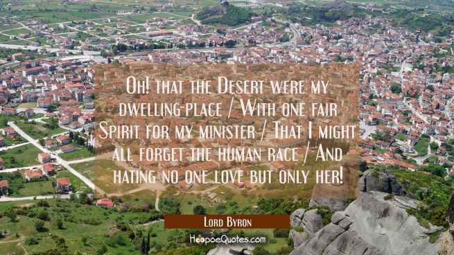 Oh! that the Desert were my dwelling-place / With one fair Spirit for my minister / That I might al