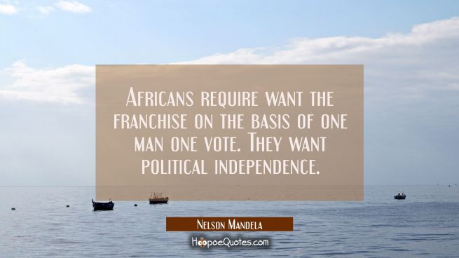 Africans require want the franchise on the basis of one man one vote. They want political independe