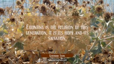 Counting is the religion of this generation it is its hope and its salvation. Gertrude Stein Quotes
