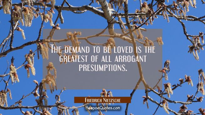 The demand to be loved is the greatest of all arrogant presumptions.