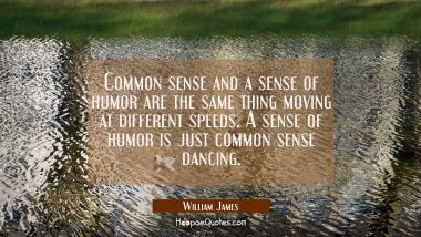 Common sense and a sense of humor are the same thing moving at different speeds. A sense of humor i