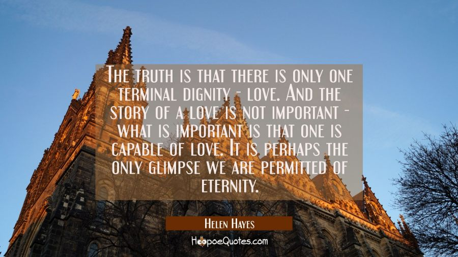 The truth is that there is only one terminal dignity - love. And the story of a love is not importa Helen Hayes Quotes