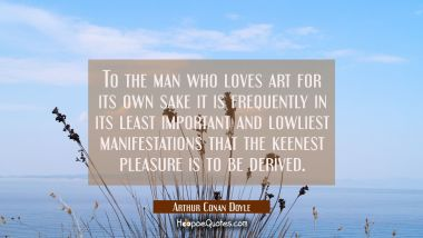 To the man who loves art for its own sake it is frequently in its least important and lowliest mani