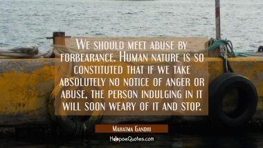 We should meet abuse by forbearance. Human nature is so constituted that if we take absolutely no n Mahatma Gandhi Quotes