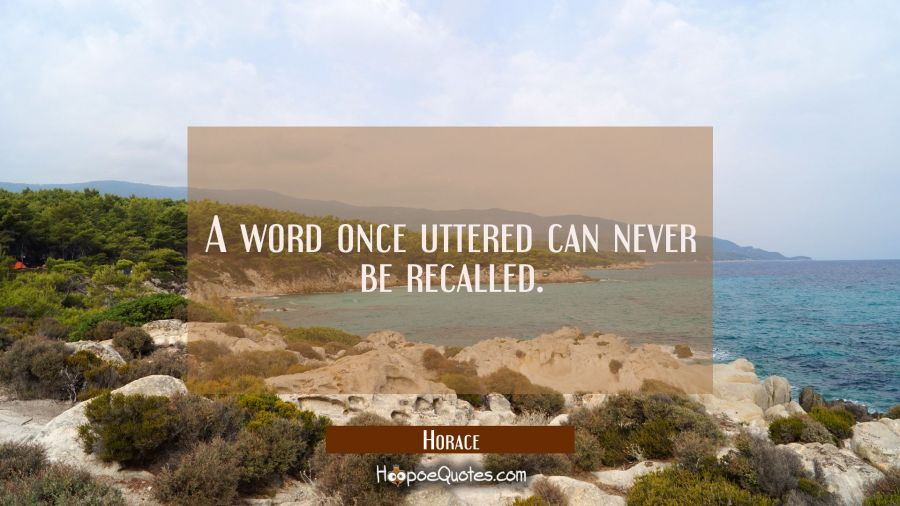 A word once uttered can never be recalled. Horace Quotes