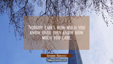 Nobody cares how much you know until they know how much you care.