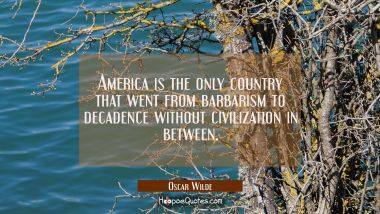 America is the only country that went from barbarism to decadence without civilization in between. Oscar Wilde Quotes