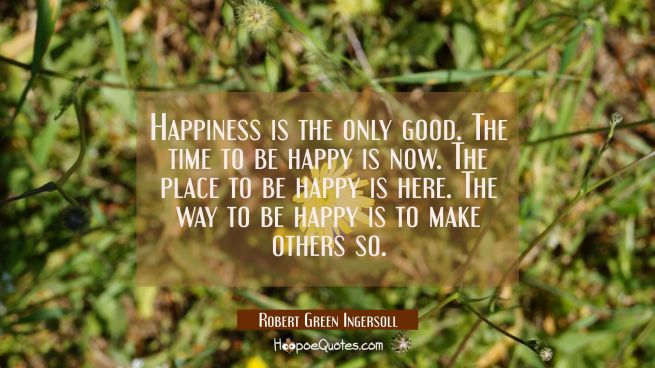 Happiness is the only good. The time to be happy is now. The place to be happy is here. The way to