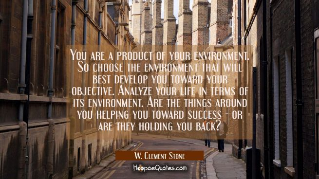 You are a product of your environment. So choose the environment that will best develop you toward