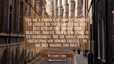 You are a product of your environment. So choose the environment that will best develop you toward W. Clement Stone Quotes