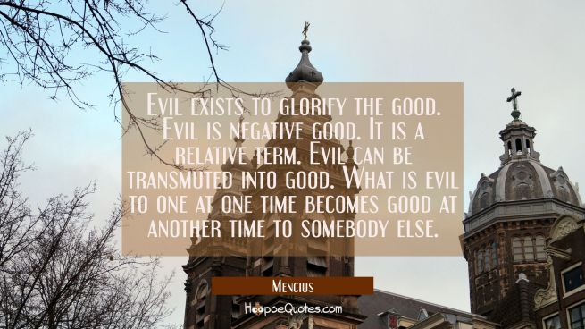 Evil exists to glorify the good. Evil is negative good. It is a relative term. Evil can be transmut