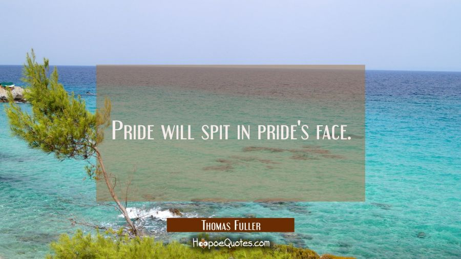 Pride will spit in pride's face. Thomas Fuller Quotes