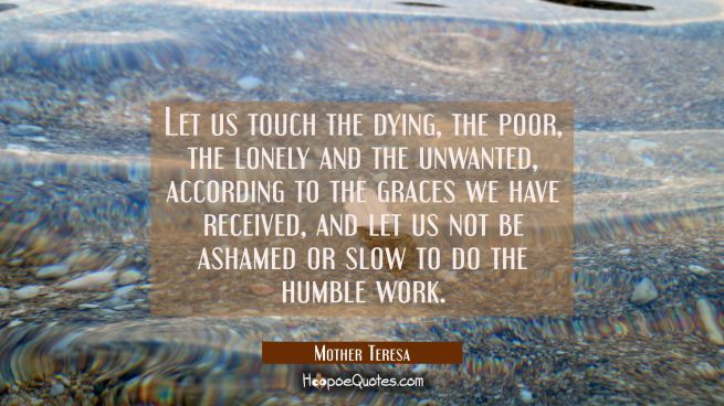 Let us touch the dying the poor the lonely and the unwanted according to the graces we have receive